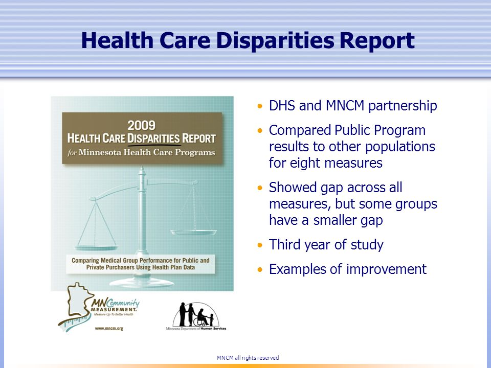 Health Care Disparities Report DHS and MNCM partnership Compared Public Program results to other populations for eight measures Showed gap across all
