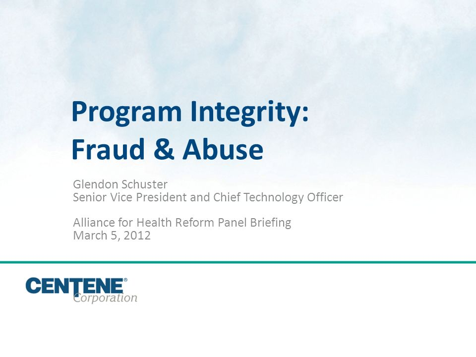 Click to edit Master title style Program Integrity: Fraud & Abuse Glendon Schuster Senior Vice President and Chief Technology Officer Alliance for Health Reform Panel Briefing March 5, 2012