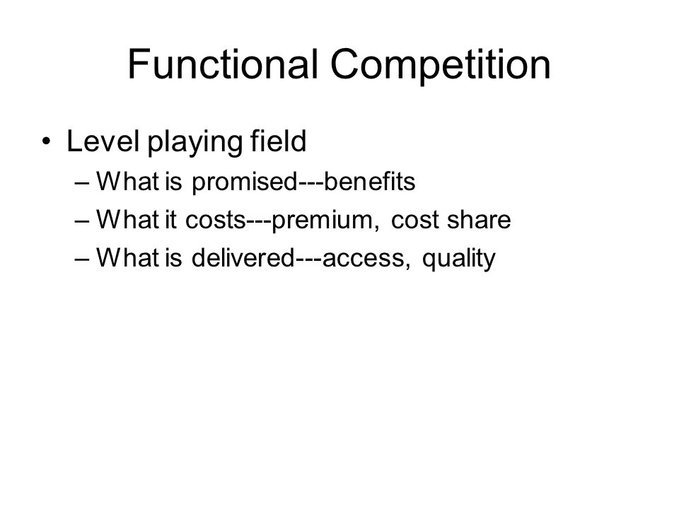 Functional Competition Level playing field –What is promised---benefits –What it costs---premium, cost share –What is delivered---access, quality