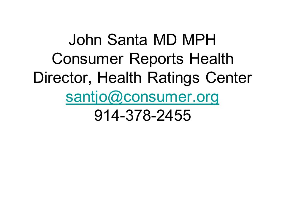 John Santa MD MPH Consumer Reports Health Director, Health Ratings Center santjo@consumer.org 914-378-2455 santjo@consumer.org