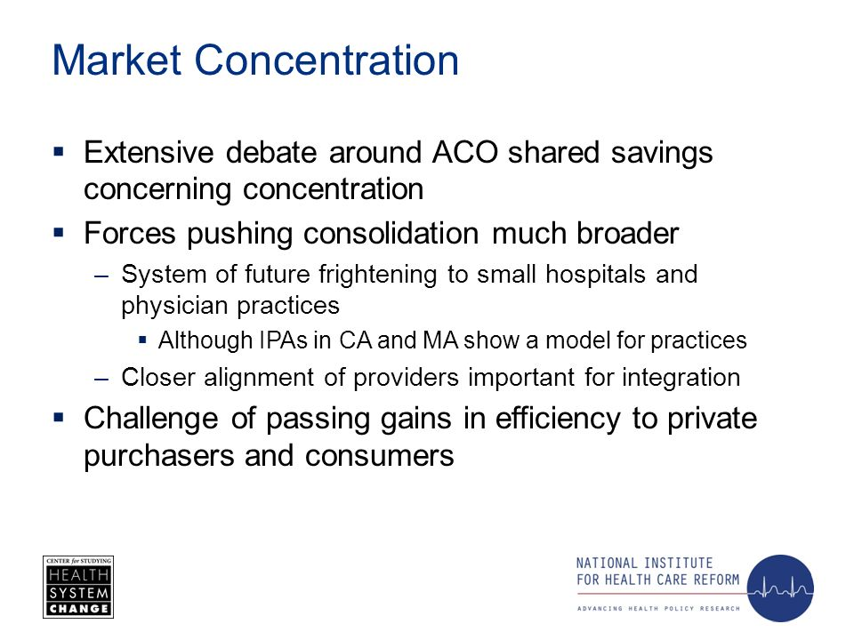 Market Concentration Extensive debate around ACO shared savings concerning concentration Forces pushing consolidation much broader –System of future frightening to small hospitals and physician practices Although IPAs in CA and MA show a model for practices –Closer alignment of providers important for integration Challenge of passing gains in efficiency to private purchasers and consumers