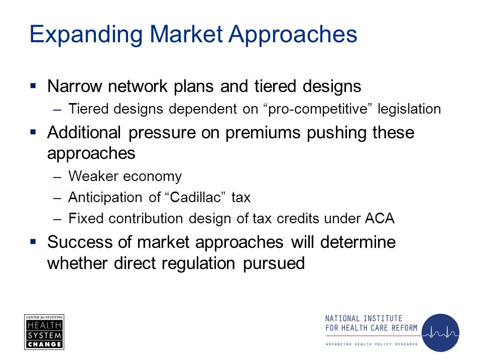 Expanding Market Approaches Narrow network plans and tiered designs –Tiered designs dependent on pro-competitive legislation Additional pressure on premiums pushing these approaches –Weaker economy –Anticipation of Cadillac tax –Fixed contribution design of tax credits under ACA Success of market approaches will determine whether direct regulation pursued