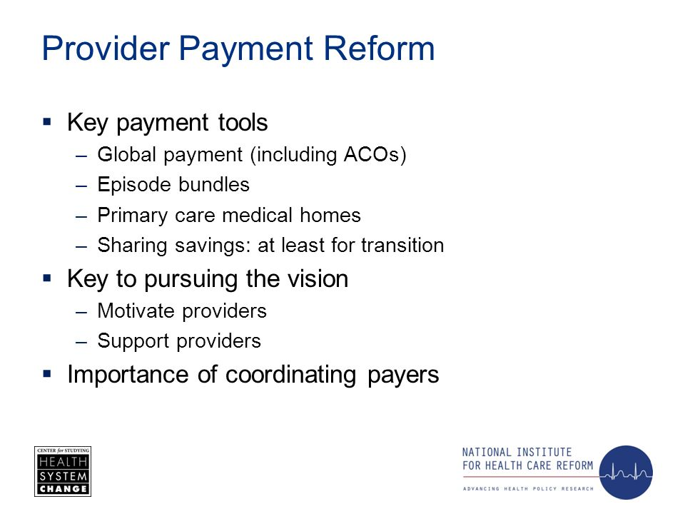 Provider Payment Reform Key payment tools –Global payment (including ACOs) –Episode bundles –Primary care medical homes –Sharing savings: at least for