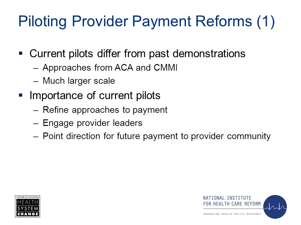 Piloting Provider Payment Reforms (1) Current pilots differ from past demonstrations –Approaches from ACA and CMMI –Much larger scale Importance of current pilots –Refine approaches to payment –Engage provider leaders –Point direction for future payment to provider community