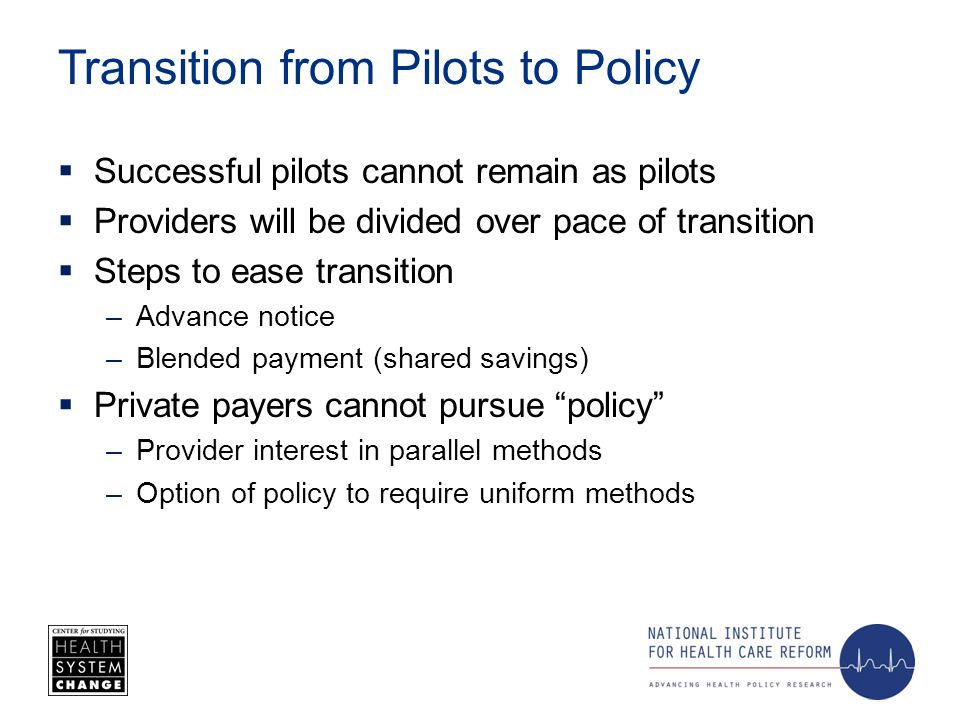 Transition from Pilots to Policy Successful pilots cannot remain as pilots Providers will be divided over pace of transition Steps to ease transition