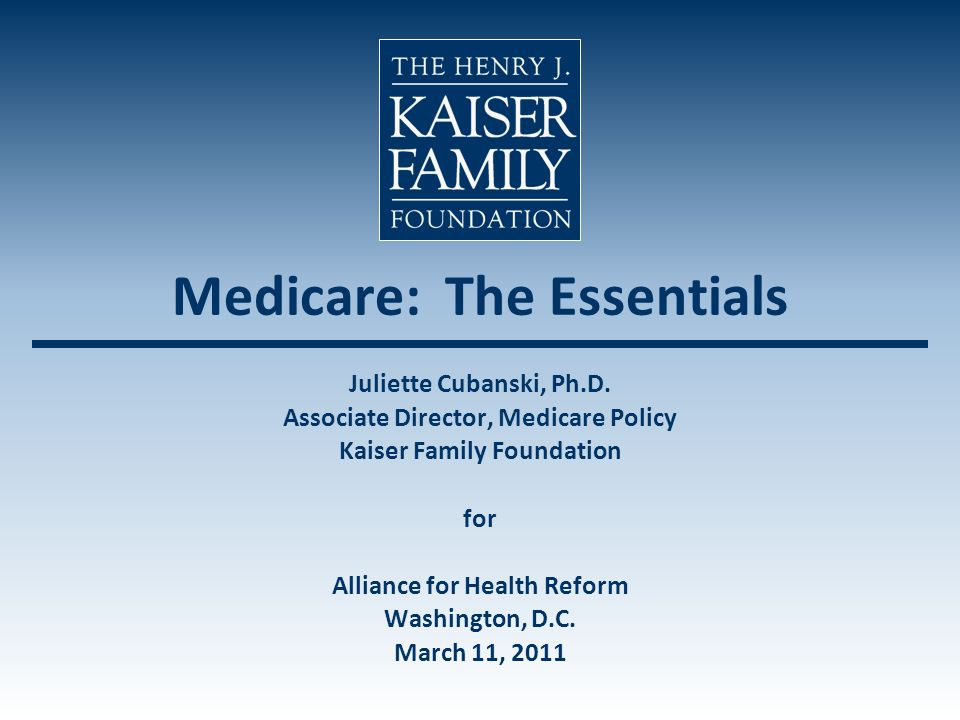 Medicare: The Essentials Juliette Cubanski, Ph.D. Associate Director, Medicare Policy Kaiser Family Foundation for Alliance for Health Reform Washingt