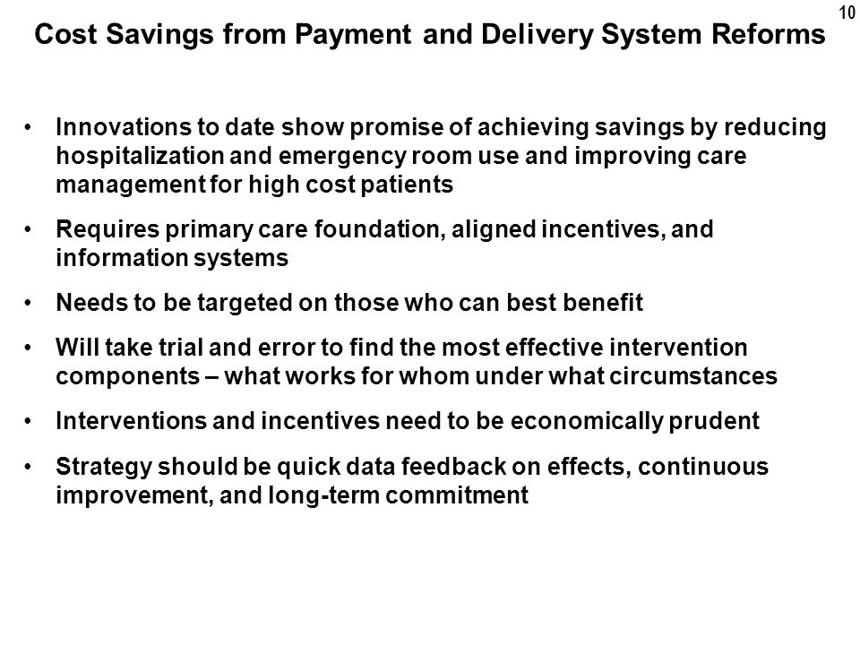 10 Cost Savings from Payment and Delivery System Reforms Innovations to date show promise of achieving savings by reducing hospitalization and emergency room use and improving care management for high cost patients Requires primary care foundation, aligned incentives, and information systems Needs to be targeted on those who can best benefit Will take trial and error to find the most effective intervention components – what works for whom under what circumstances Interventions and incentives need to be economically prudent Strategy should be quick data feedback on effects, continuous improvement, and long-term commitment