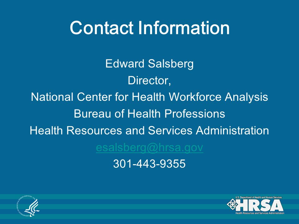 Contact Information Edward Salsberg Director, National Center for Health Workforce Analysis Bureau of Health Professions Health Resources and Services Administration esalsberg@hrsa.gov 301-443-9355