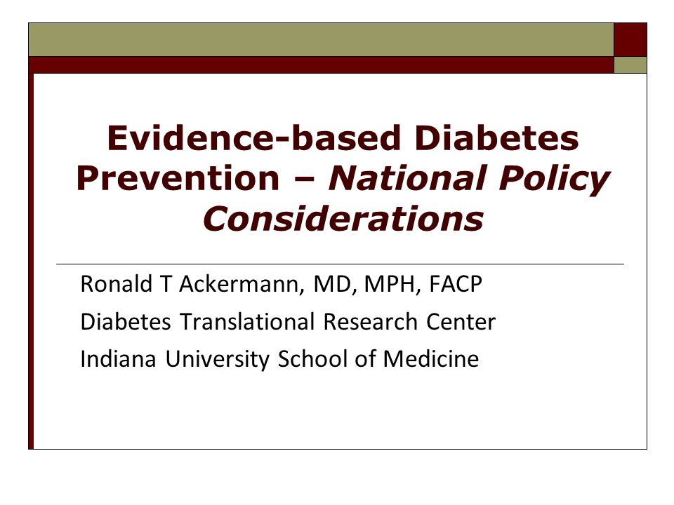 Evidence-based Diabetes Prevention – National Policy Considerations Ronald T Ackermann, MD, MPH, FACP Diabetes Translational Research Center Indiana U