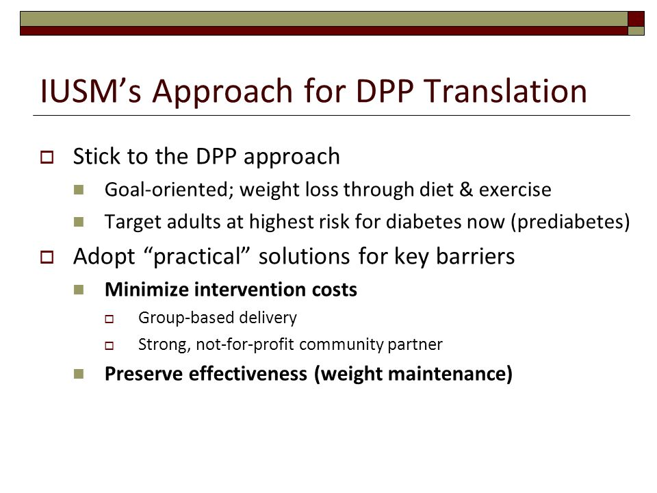 IUSMs Approach for DPP Translation Stick to the DPP approach Goal-oriented; weight loss through diet & exercise Target adults at highest risk for diab