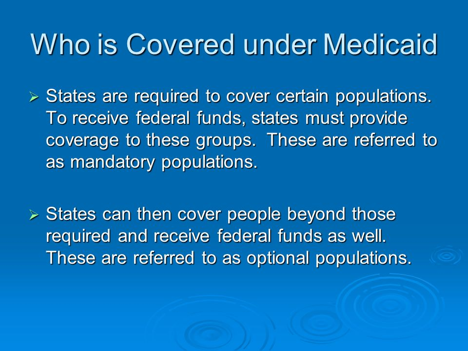 Who is Covered under Medicaid States are required to cover certain populations. To receive federal funds, states must provide coverage to these groups