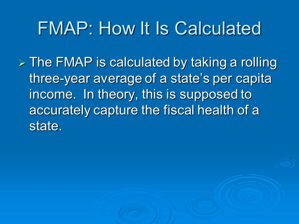 FMAP: How It Is Calculated The FMAP is calculated by taking a rolling three-year average of a states per capita income.