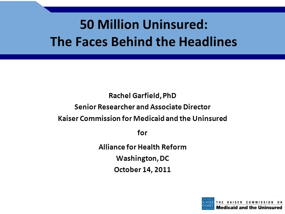 50 Million Uninsured: The Faces Behind the Headlines Rachel Garfield, PhD Senior Researcher and Associate Director Kaiser Commission for Medicaid and the Uninsured for Alliance for Health Reform Washington, DC October 14, 2011