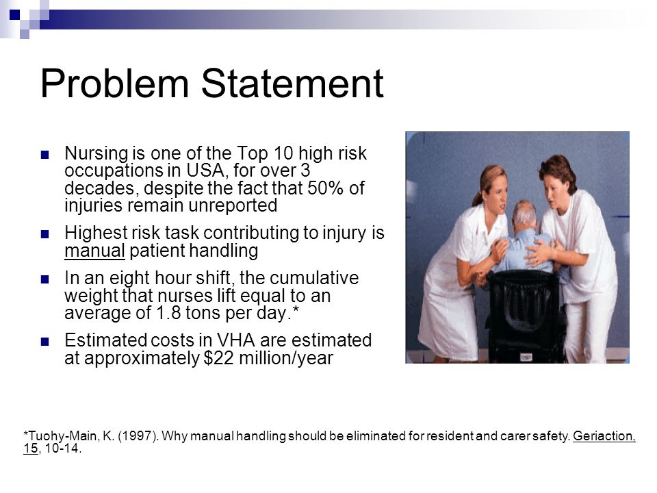 Problem Statement Nursing is one of the Top 10 high risk occupations in USA, for over 3 decades, despite the fact that 50% of injuries remain unreported Highest risk task contributing to injury is manual patient handling In an eight hour shift, the cumulative weight that nurses lift equal to an average of 1.8 tons per day.* Estimated costs in VHA are estimated at approximately $22 million/year *Tuohy-Main, K.