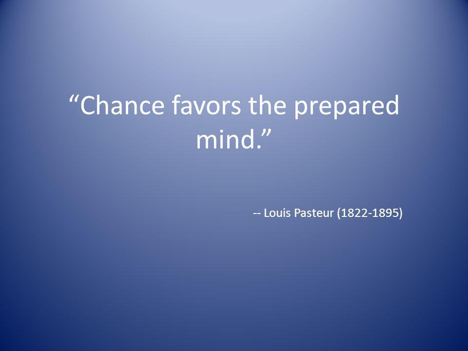 Chance favors the prepared mind. -- Louis Pasteur (1822-1895)
