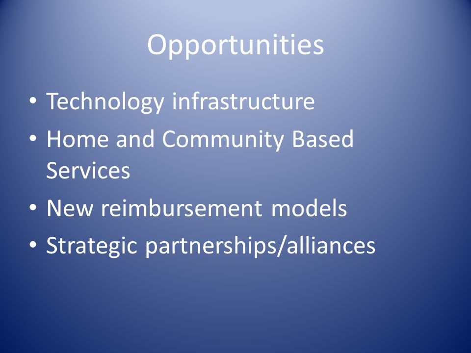 Opportunities Technology infrastructure Home and Community Based Services New reimbursement models Strategic partnerships/alliances