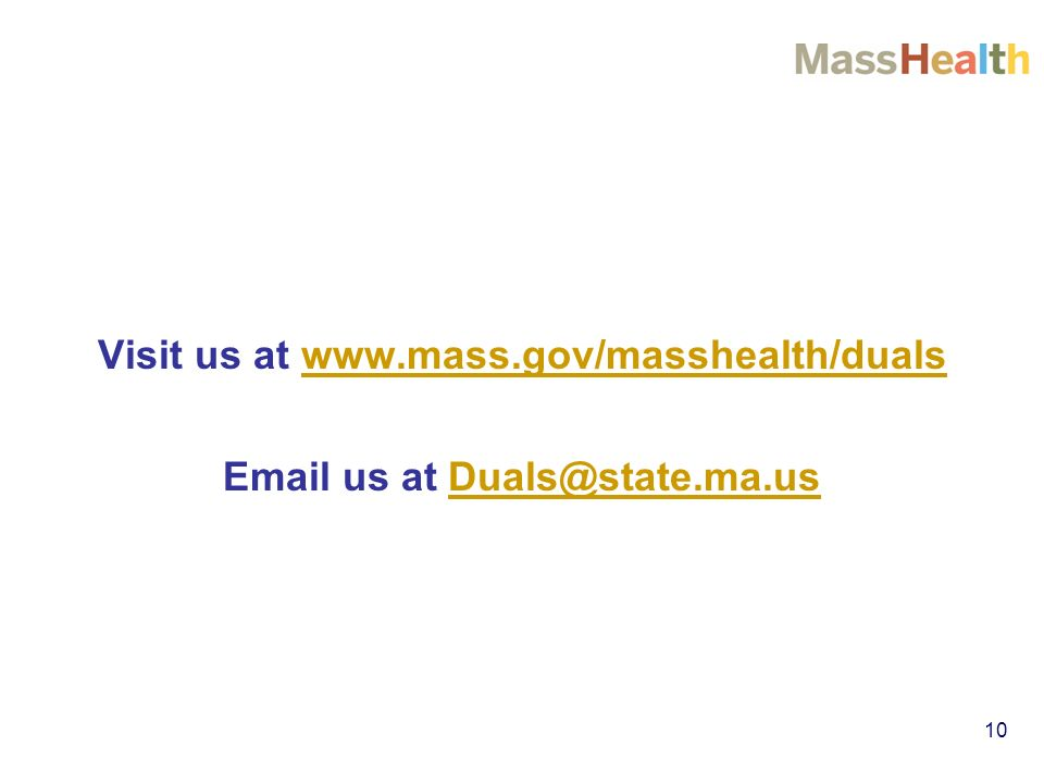10 Visit us at www.mass.gov/masshealth/dualswww.mass.gov/masshealth/duals Email us at Duals@state.ma.usDuals@state.ma.us