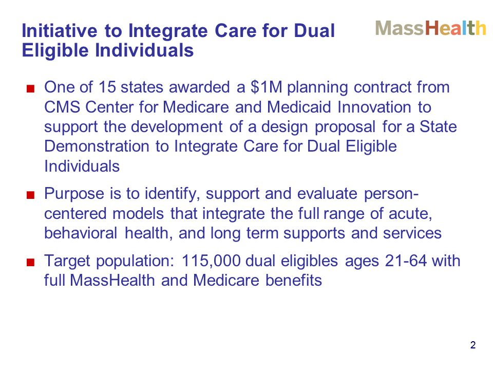 22 Initiative to Integrate Care for Dual Eligible Individuals One of 15 states awarded a $1M planning contract from CMS Center for Medicare and Medicaid Innovation to support the development of a design proposal for a State Demonstration to Integrate Care for Dual Eligible Individuals Purpose is to identify, support and evaluate person- centered models that integrate the full range of acute, behavioral health, and long term supports and services Target population: 115,000 dual eligibles ages 21-64 with full MassHealth and Medicare benefits