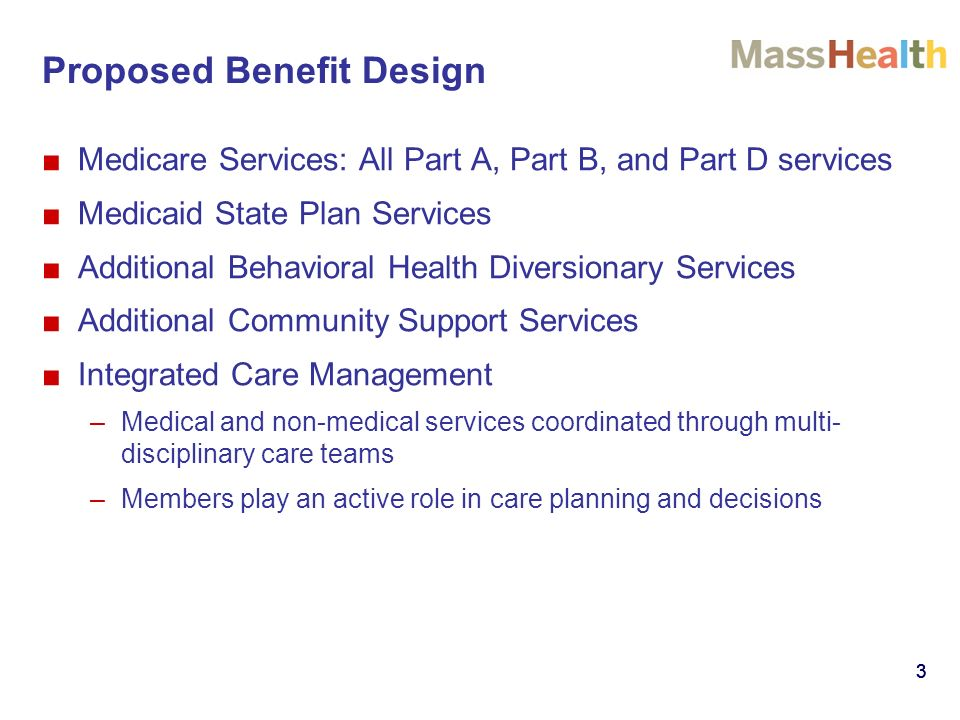 333 Medicare Services: All Part A, Part B, and Part D services Medicaid State Plan Services Additional Behavioral Health Diversionary Services Additional Community Support Services Integrated Care Management –Medical and non-medical services coordinated through multi- disciplinary care teams –Members play an active role in care planning and decisions Proposed Benefit Design