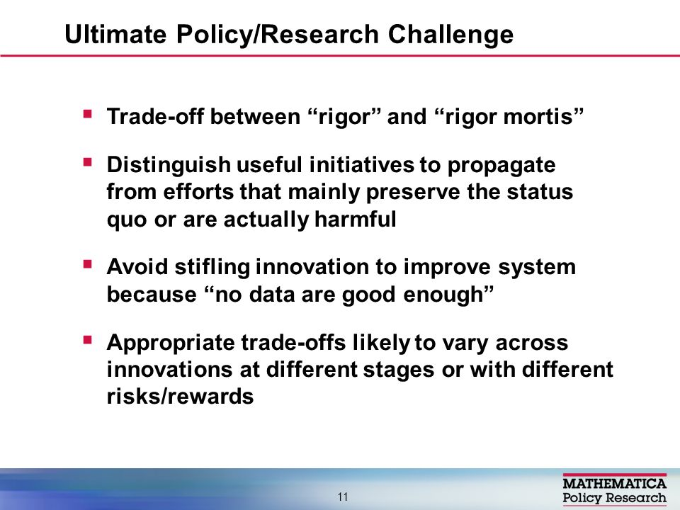 Trade-off between rigor and rigor mortis Distinguish useful initiatives to propagate from efforts that mainly preserve the status quo or are actually harmful Avoid stifling innovation to improve system because no data are good enough Appropriate trade-offs likely to vary across innovations at different stages or with different risks/rewards Ultimate Policy/Research Challenge 11
