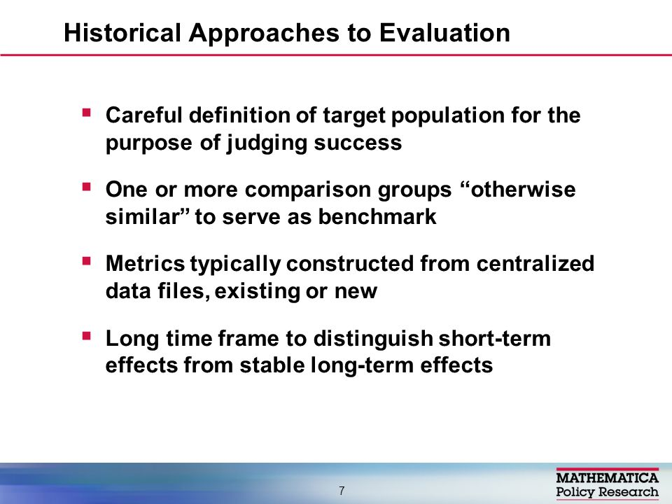 Careful definition of target population for the purpose of judging success One or more comparison groups otherwise similar to serve as benchmark Metrics typically constructed from centralized data files, existing or new Long time frame to distinguish short-term effects from stable long-term effects Historical Approaches to Evaluation 7
