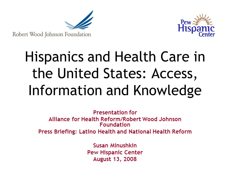 Hispanics and Health Care in the United States: Access, Information and Knowledge Presentation for Alliance for Health Reform/Robert Wood Johnson Foundation Press Briefing: Latino Health and National Health Reform Susan Minushkin Pew Hispanic Center August 13, 2008