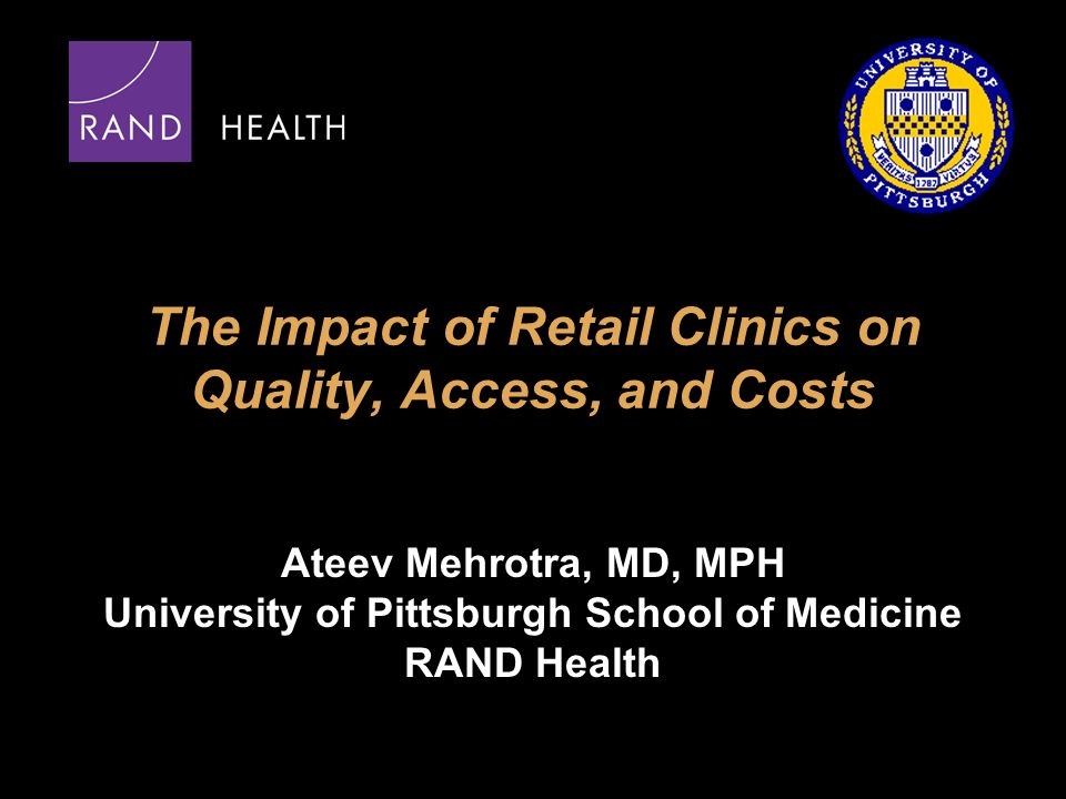 The Impact of Retail Clinics on Quality, Access, and Costs Ateev Mehrotra, MD, MPH University of Pittsburgh School of Medicine RAND Health