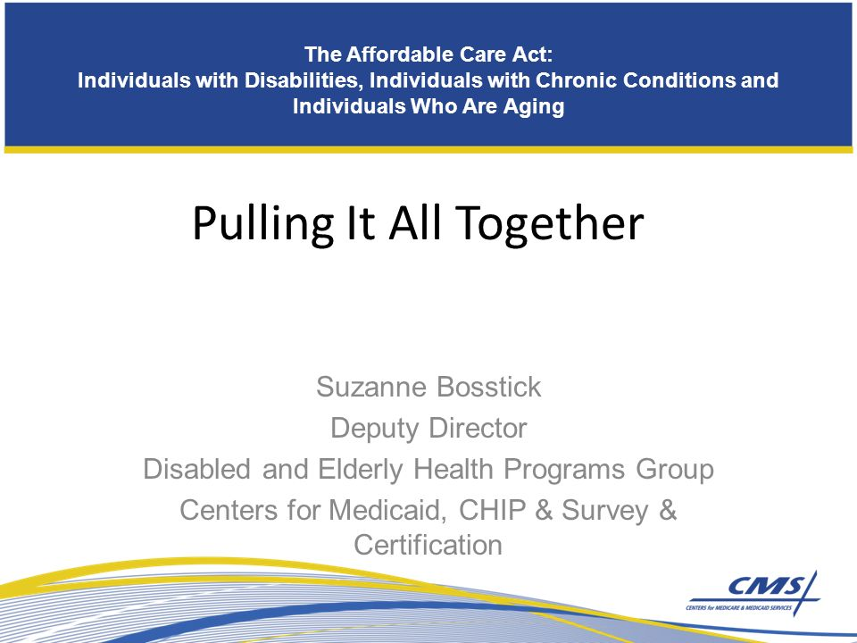 The Affordable Care Act: Individuals with Disabilities, Individuals with Chronic Conditions and Individuals Who Are Aging Building A Strong Foundation for the Future Pulling It All Together Suzanne Bosstick Deputy Director Disabled and Elderly Health Programs Group Centers for Medicaid, CHIP & Survey & Certification