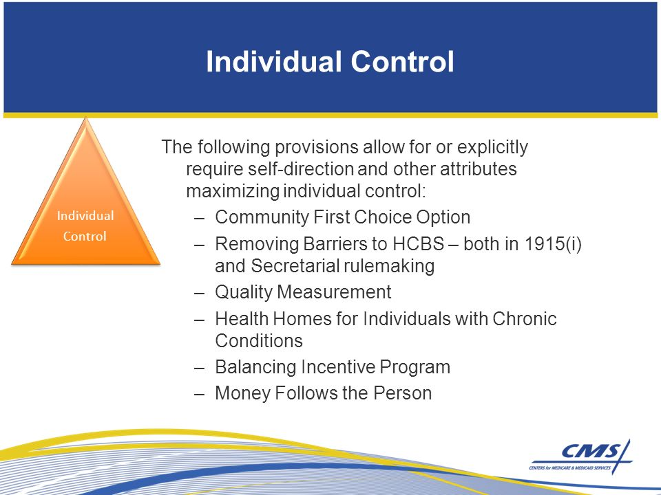 Individual Control The following provisions allow for or explicitly require self-direction and other attributes maximizing individual control: –Community First Choice Option –Removing Barriers to HCBS – both in 1915(i) and Secretarial rulemaking –Quality Measurement –Health Homes for Individuals with Chronic Conditions –Balancing Incentive Program –Money Follows the Person Individual Control