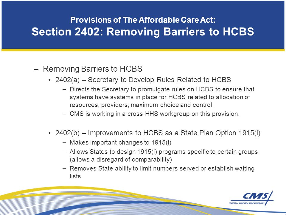 Provisions of The Affordable Care Act: Section 2402: Removing Barriers to HCBS –Removing Barriers to HCBS 2402(a) – Secretary to Develop Rules Related to HCBS –Directs the Secretary to promulgate rules on HCBS to ensure that systems have systems in place for HCBS related to allocation of resources, providers, maximum choice and control.