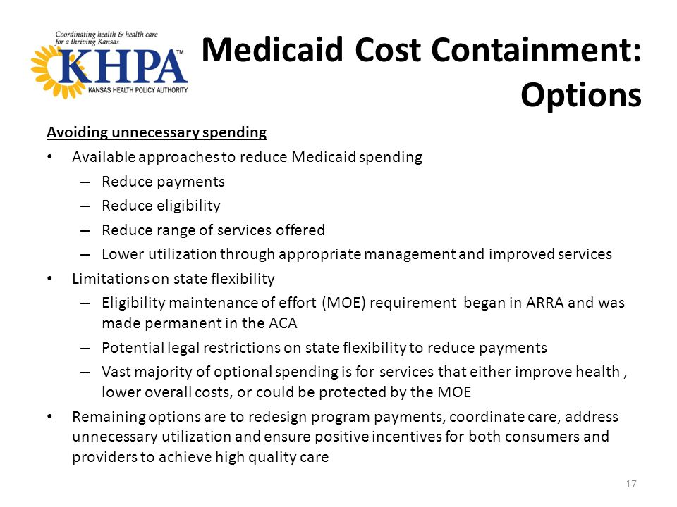 Medicaid Cost Containment: Options Avoiding unnecessary spending Available approaches to reduce Medicaid spending – Reduce payments – Reduce eligibility – Reduce range of services offered – Lower utilization through appropriate management and improved services Limitations on state flexibility – Eligibility maintenance of effort (MOE) requirement began in ARRA and was made permanent in the ACA – Potential legal restrictions on state flexibility to reduce payments – Vast majority of optional spending is for services that either improve health, lower overall costs, or could be protected by the MOE Remaining options are to redesign program payments, coordinate care, address unnecessary utilization and ensure positive incentives for both consumers and providers to achieve high quality care 17