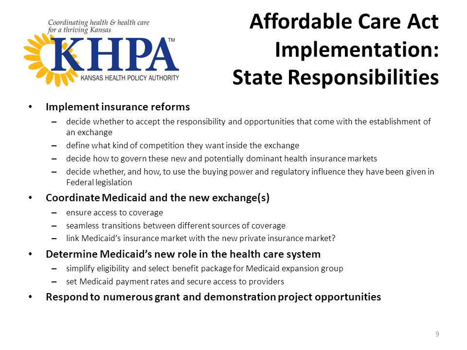 Affordable Care Act Implementation: State Responsibilities Implement insurance reforms – decide whether to accept the responsibility and opportunities that come with the establishment of an exchange – define what kind of competition they want inside the exchange – decide how to govern these new and potentially dominant health insurance markets – decide whether, and how, to use the buying power and regulatory influence they have been given in Federal legislation Coordinate Medicaid and the new exchange(s) – ensure access to coverage – seamless transitions between different sources of coverage – link Medicaids insurance market with the new private insurance market.
