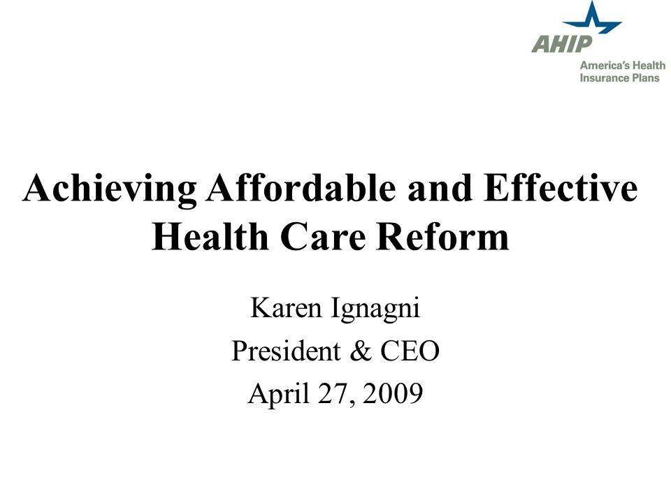 Achieving Affordable and Effective Health Care Reform Karen Ignagni President & CEO April 27, 2009