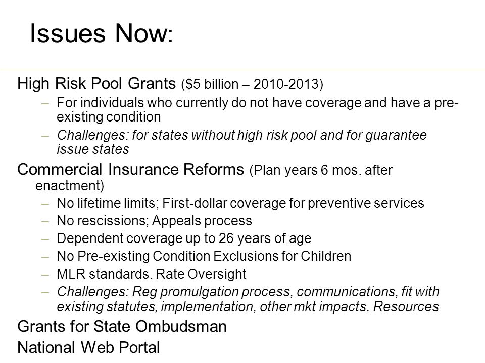 Issues Now : High Risk Pool Grants ($5 billion – 2010-2013) –For individuals who currently do not have coverage and have a pre- existing condition –Challenges: for states without high risk pool and for guarantee issue states Commercial Insurance Reforms (Plan years 6 mos.