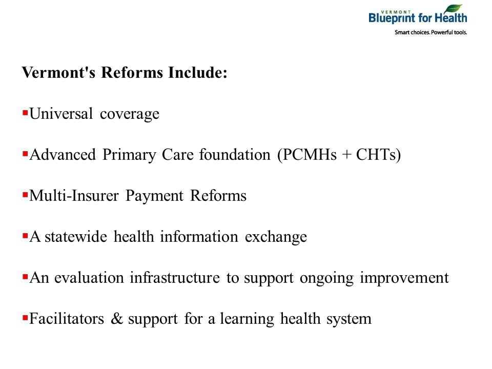 Vermont s Reforms Include: Universal coverage Advanced Primary Care foundation (PCMHs + CHTs) Multi-Insurer Payment Reforms A statewide health information exchange An evaluation infrastructure to support ongoing improvement Facilitators & support for a learning health system