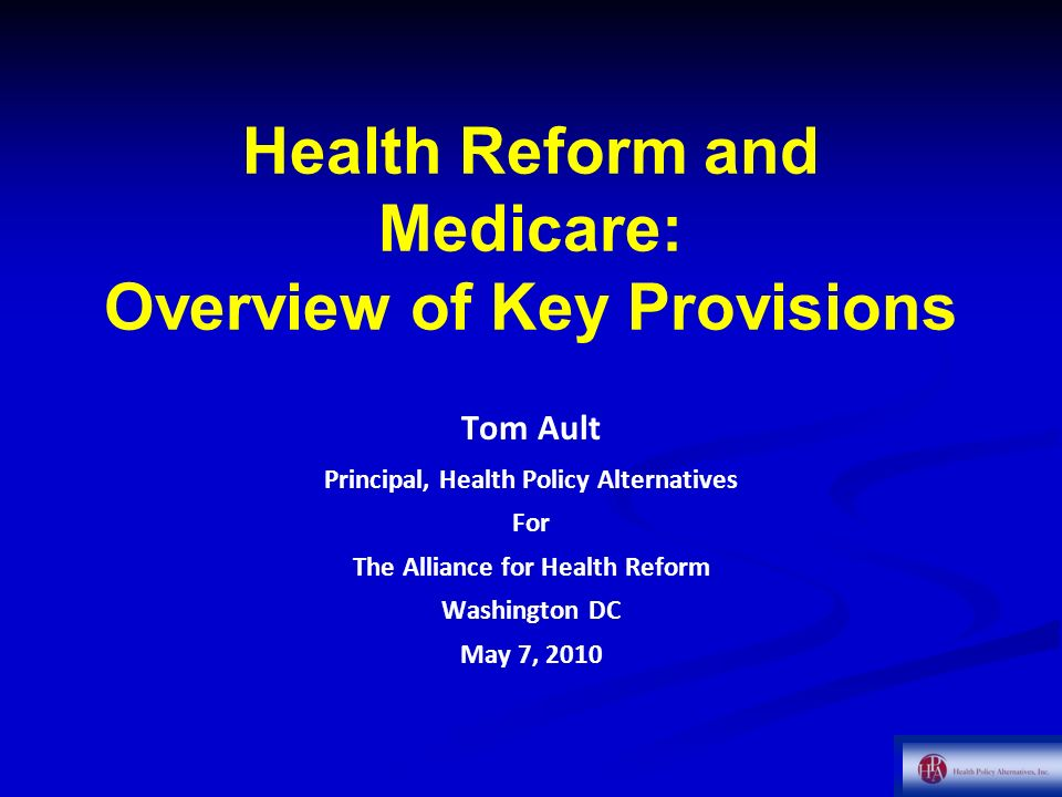 Health Reform and Medicare: Overview of Key Provisions Tom Ault Principal, Health Policy Alternatives For The Alliance for Health Reform Washington DC May 7, 2010