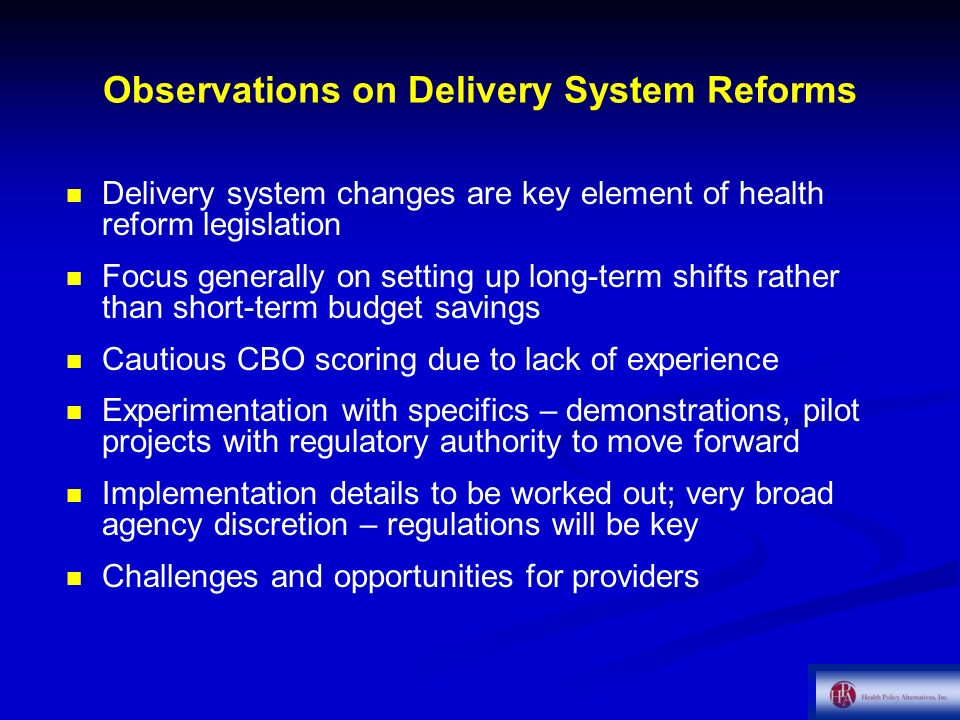 Observations on Delivery System Reforms Delivery system changes are key element of health reform legislation Focus generally on setting up long-term shifts rather than short-term budget savings Cautious CBO scoring due to lack of experience Experimentation with specifics – demonstrations, pilot projects with regulatory authority to move forward Implementation details to be worked out; very broad agency discretion – regulations will be key Challenges and opportunities for providers