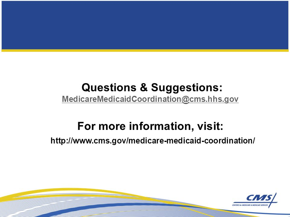Questions & Suggestions: MedicareMedicaidCoordination@cms.hhs.gov MedicareMedicaidCoordination@cms.hhs.gov http://www.cms.gov/medicare-medicaid-coordination/ For more information, visit: