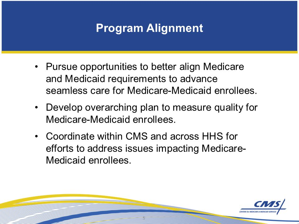 Program Alignment Pursue opportunities to better align Medicare and Medicaid requirements to advance seamless care for Medicare-Medicaid enrollees.