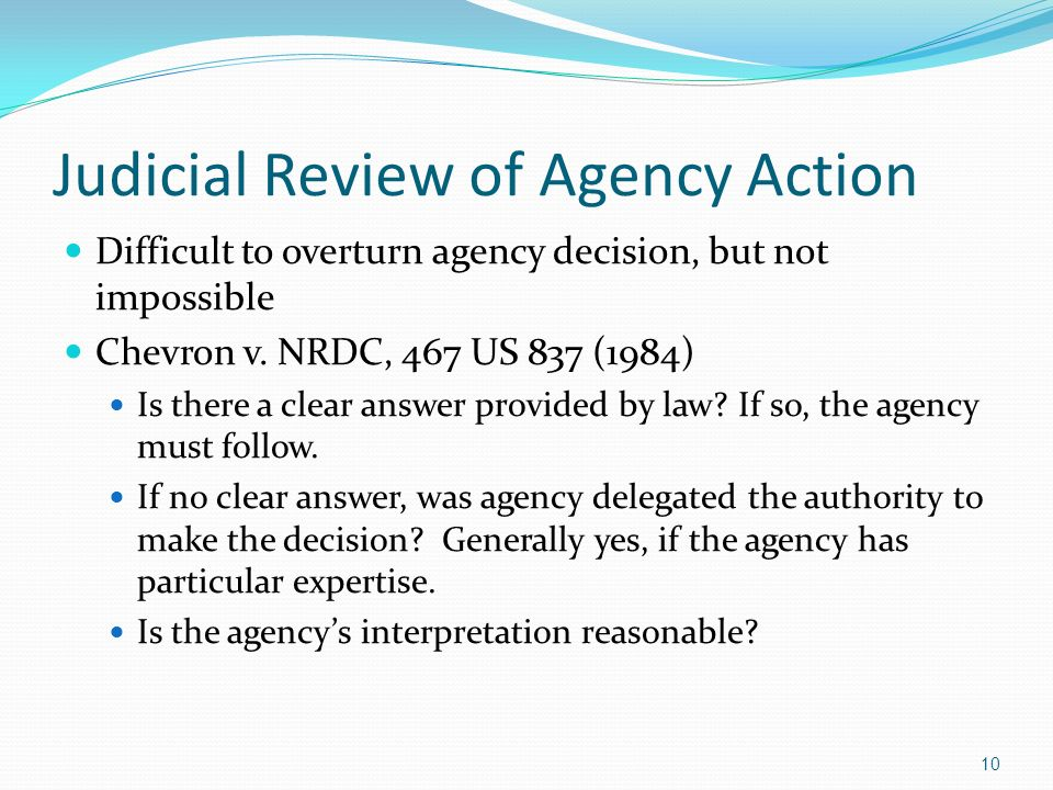 Judicial Review of Agency Action Difficult to overturn agency decision, but not impossible Chevron v. NRDC, 467 US 837 (1984) Is there a clear answer