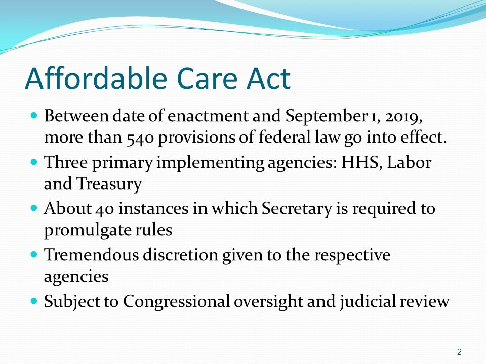 Affordable Care Act Between date of enactment and September 1, 2019, more than 540 provisions of federal law go into effect. Three primary implementin
