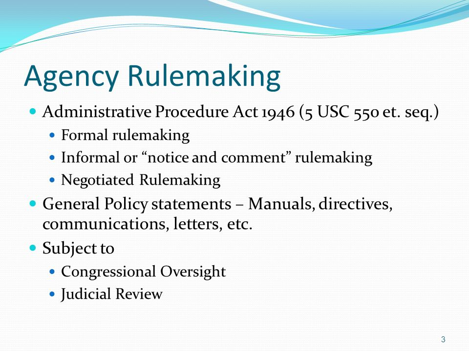 Agency Rulemaking Administrative Procedure Act 1946 (5 USC 550 et. seq.) Formal rulemaking Informal or notice and comment rulemaking Negotiated Rulema