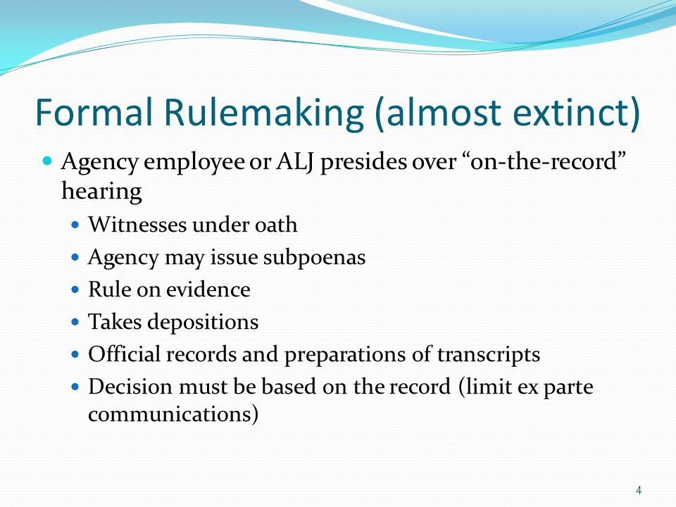 Formal Rulemaking (almost extinct) Agency employee or ALJ presides over on-the-record hearing Witnesses under oath Agency may issue subpoenas Rule on