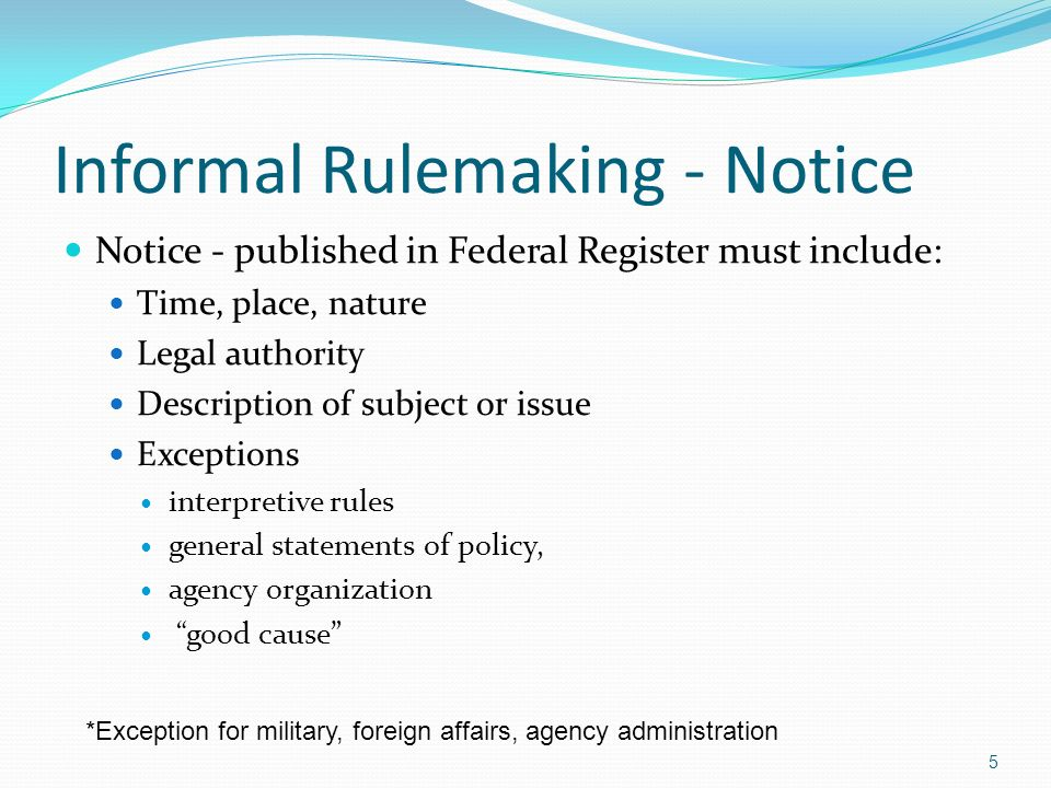 Informal Rulemaking - Notice Notice - published in Federal Register must include: Time, place, nature Legal authority Description of subject or issue Exceptions interpretive rules general statements of policy, agency organization good cause 5 *Exception for military, foreign affairs, agency administration