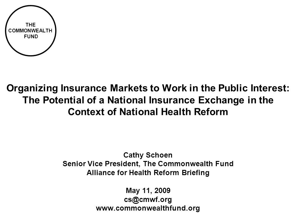 THE COMMONWEALTH FUND Organizing Insurance Markets to Work in the Public Interest: The Potential of a National Insurance Exchange in the Context of National Health Reform Cathy Schoen Senior Vice President, The Commonwealth Fund Alliance for Health Reform Briefing May 11,