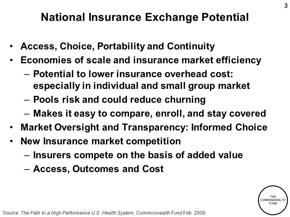 THE COMMONWEALTH FUND 3 National Insurance Exchange Potential Access, Choice, Portability and Continuity Economies of scale and insurance market efficiency –Potential to lower insurance overhead cost: especially in individual and small group market –Pools risk and could reduce churning –Makes it easy to compare, enroll, and stay covered Market Oversight and Transparency: Informed Choice New Insurance market competition –Insurers compete on the basis of added value –Access, Outcomes and Cost Source: The Path to a High Performance U.S.