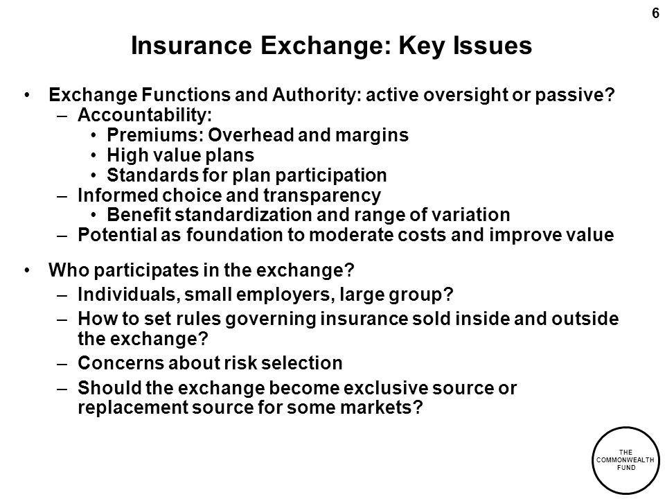 THE COMMONWEALTH FUND 6 Insurance Exchange: Key Issues Exchange Functions and Authority: active oversight or passive? –Accountability: Premiums: Overh