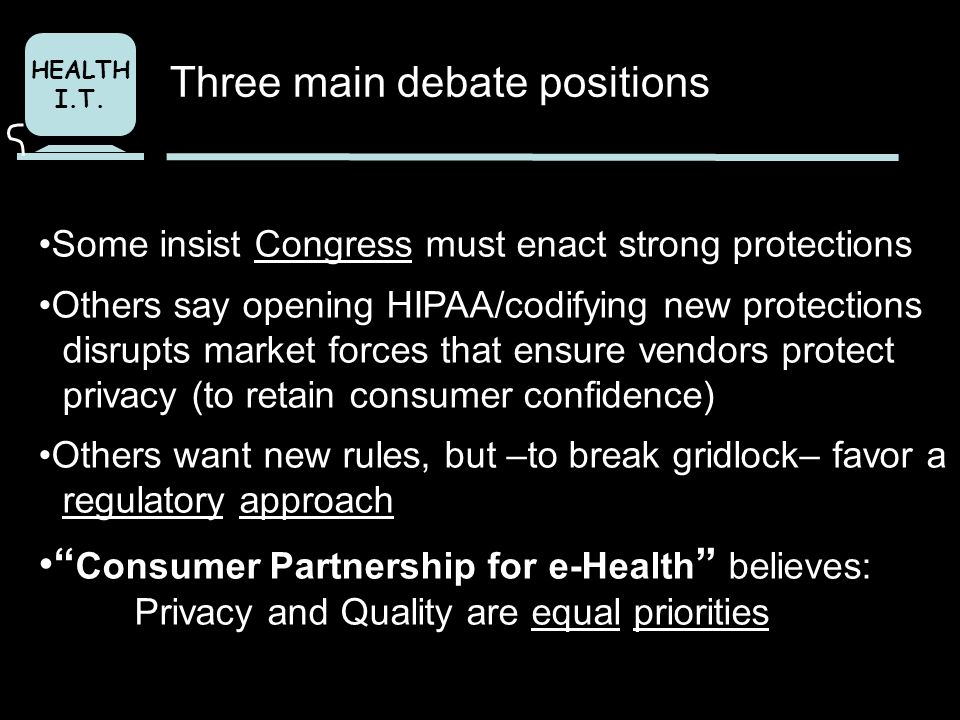 HEALTH I.T. Some insist Congress must enact strong protections Others say opening HIPAA/codifying new protections disrupts market forces that ensure v