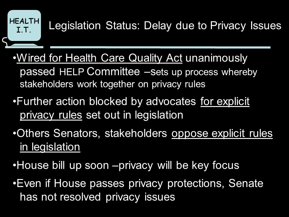 HEALTH I.T. Wired for Health Care Quality Act unanimously passed HELP Committee –s ets up process whereby stakeholders work together on privacy rules