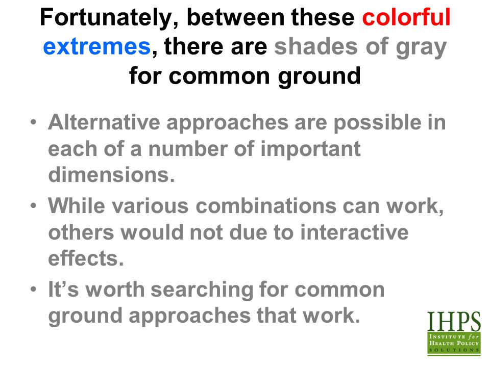 Fortunately, between these colorful extremes, there are shades of gray for common ground Alternative approaches are possible in each of a number of important dimensions.